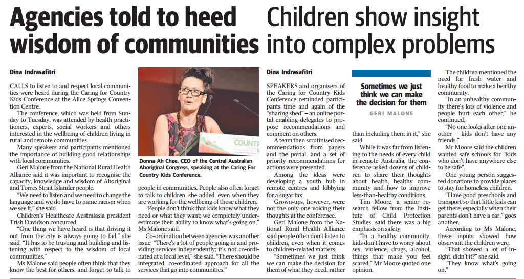 "Agencies told to heed Children show insight wisdom of communities into complex problems  Dina Indrasafitri  CALLS to listen to and respect local communi-ties were heard during the Caring for Country Kids Conference at the Alice Springs Conven-tion Centre. The conference, which was held from Sun-day to Tuesday, was attended by health practi-tioners, experts, social workers and others interested in the wellbeing of children living in rural and remote communities. Many speakers and participants mentioned the importance of building good relationships with local communities. Geri Malone from the National Rural Health Alliance said it was important to recognise the capacity, knowledge and wisdom of Aboriginal and Torres Strait Islander people. ""We need to listen and we need to change the language and we do have to name racism when we see it,"" she said Children's Healthcare Australasia president Trish Davidson concurred. ""One thing we have heard is that driving it out from the city is always going to fail,"" she said. ""It has to be trusting and building and lis-tening with respect to the wisdom of local communities."" Ms Malone said people often think that they know the best for others, and forget to talk to  Donna Ah Chee. CEO of the Central Australian Aboriginal Congress. speaking at the Caring For Country Kids Conference.  people in communities. People also often forget to talk to children, she added, even when they are working for the wellbeing of those children. ""People don't think that kids know what they need or what they want we completely under-estimate their ability to know what's going on,"" Ms Malone said Co-ordination between agencies was another issue. ""There's a lot of people going in and pro-viding services independently; its not co-ordi-nated at a local level,"" she said -Thereshould be integrated, co-ordinated approach for all the services that go into communities.""  Dina Indrasafitri  SPEAKERS and organisers of the Caring for Country Kids Conference reminded partici-pants time and again of the ""sharing shed""-an online por-tal enabling delegates to pro-pose recommendations and comment on others. A team then scrutinised rec-ommendations from papers and the portal, and a set of priority recommendations for actions were presented. Among the ideas were developing a youth hub in remote centres and lobbying for a sugar tax. Grown-ups, however, were not the only one voicing their thoughts at the conference. Geri Malone from the Na-tional Rural Health Alliance said people often don't listen to children, even when it comes to children-related matters. ""Sometimes we just think we can make the decision for them of what they need, rather  Sometimes we just think we can make the decision for them  than induding them in it,"" she said While it was far from listen-ing to the needs of every child in remote Australia, the con-ference asked dozens of child-ren to share their thoughts about health, healthy com-munity and how to improve less-than-healthy conditions. Tim Moore, a senior re-search fellow from the Insti-tute of Child Protection Studies, said there was a big emphasis on safety. In a healthy community, kids don't have to worry about sex, violence, drugs, alcohol, things that make you feel scared,"" Mr Moore quoted one opinion.  The children mentioned the need for fresh water and healthy food to make a healthy community. in an unhealthy commun-ity there's lots of violence and people hurt each other,"" he continued, ""No one looks after one an-other - kids don't have any friends."" Mr Moore said the children wanted safe schools for ""kids who don't have anywhere else to be safe"". One young person sugges-ted donations to provide places to stay for homeless children. ""Have good preschools and transport so that little kids can get there, especially when their parents don't have a car,"" goes another. According to Ms Malone, these inputs showed how observant the children were ""That showed a lot of in-sight didn't it?"" she said ""They know what's going on."""